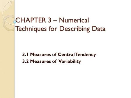CHAPTER 3 – Numerical Techniques for Describing Data 3.1 Measures of Central Tendency 3.2 Measures of Variability.