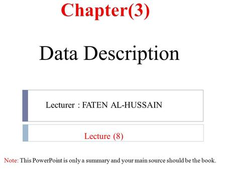 Data Description Note: This PowerPoint is only a summary and your main source should be the book. Lecture (8) Lecturer : FATEN AL-HUSSAIN.