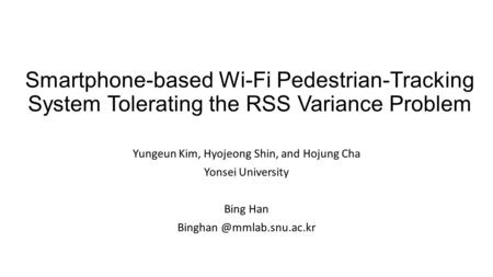 Smartphone-based Wi-Fi Pedestrian-Tracking System Tolerating the RSS Variance Problem Yungeun Kim, Hyojeong Shin, and Hojung Cha Yonsei University Bing.