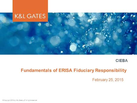 © Copyright 2014 by K&L Gates LLP. All rights reserved. Fundamentals of ERISA Fiduciary Responsibility February 25, 2015 CIEBA.