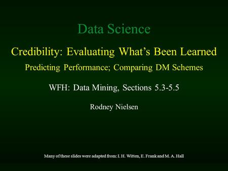 Rodney Nielsen Many of these slides were adapted from: I. H. Witten, E. Frank and M. A. Hall Data Science Credibility: Evaluating What's Been Learned Predicting.