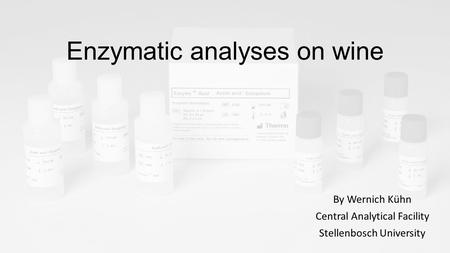 Enzymatic analyses on wine By Wernich Kühn Central Analytical Facility Stellenbosch University.