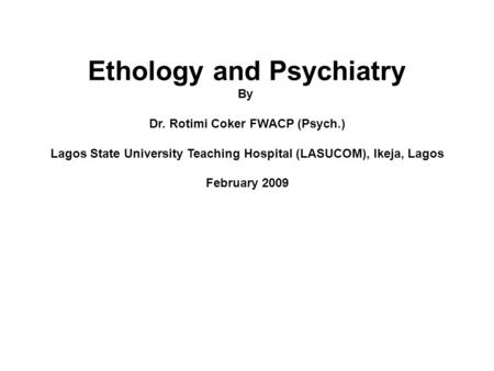Ethology and Psychiatry By Dr. Rotimi Coker FWACP (Psych.) Lagos State University Teaching Hospital (LASUCOM), Ikeja, Lagos February 2009.