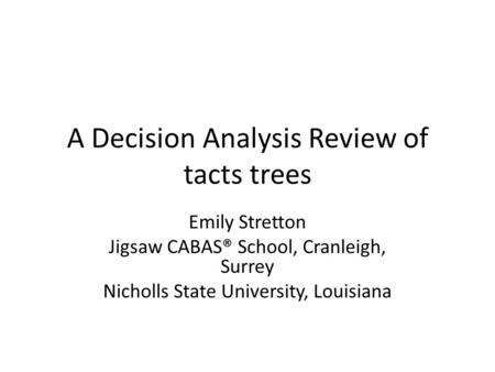 A Decision Analysis Review of tacts trees Emily Stretton Jigsaw CABAS® School, Cranleigh, Surrey Nicholls State University, Louisiana.
