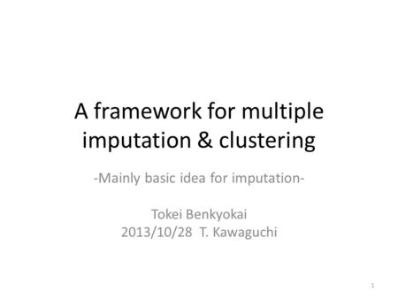 A framework for multiple imputation & clustering -Mainly basic idea for imputation- Tokei Benkyokai 2013/10/28 T. Kawaguchi 1.
