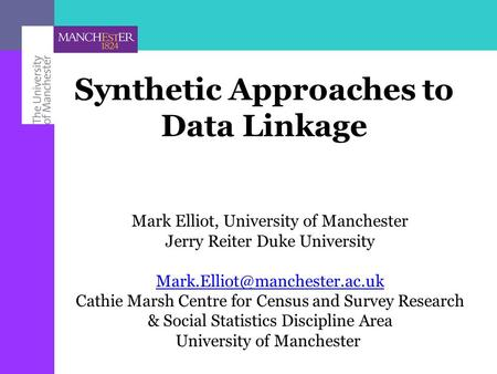 Synthetic Approaches to Data Linkage Mark Elliot, University of Manchester Jerry Reiter Duke University Cathie Marsh Centre.
