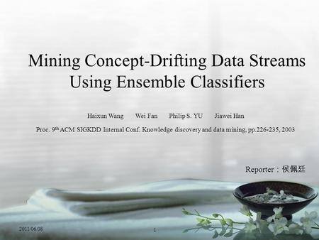 Mining Concept-Drifting Data Streams Using Ensemble Classifiers Haixun Wang Wei Fan Philip S. YU Jiawei Han Proc. 9 th ACM SIGKDD Internal Conf. Knowledge.