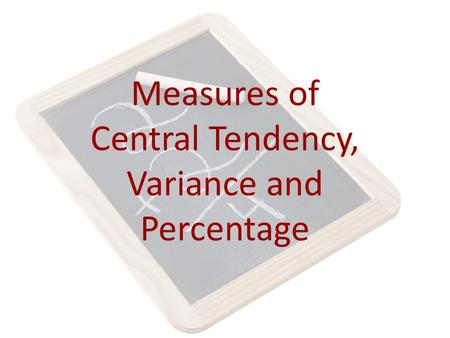 Measures of Central Tendency, Variance and Percentage.