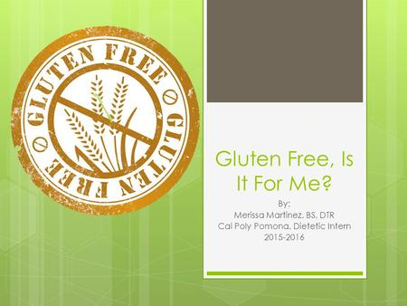 Gluten Free, Is It For Me? By: Merissa Martinez, BS, DTR Cal Poly Pomona, Dietetic Intern 2015-2016.