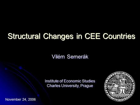 Structural Changes in CEE Countries Vilém Semerák November 24, 2006 Institute of Economic Studies Charles University, Prague.