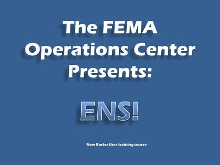 The FEMA Operations Center Presents: New Roster User training course.