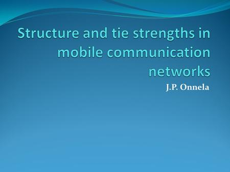 J.P. Onnela. Claim and Roadmap We examine the communication patterns of millions of mobile phone users, allowing us to simultaneously study the local.