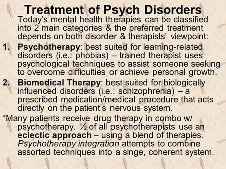 Treatment of Psych Disorders Today's mental health therapies can be classified into 2 main categories & the preferred treatment depends on both disorder.