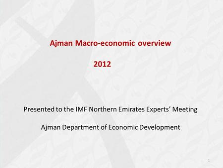 Ajman Macro-economic overview 2012 Presented to the IMF Northern Emirates Experts' Meeting Ajman Department of Economic Development 1.