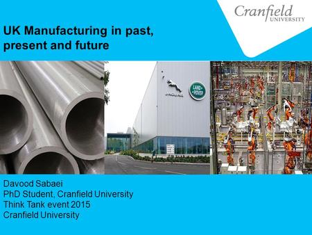 UK Manufacturing in past, present and future Davood Sabaei PhD Student, Cranfield University Think Tank event 2015 Cranfield University.