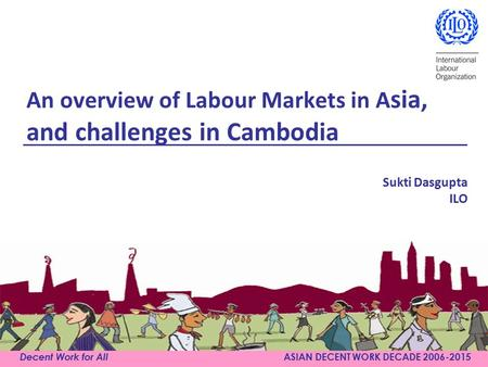Decent Work for All ASIAN DECENT WORK DECADE 2006-2015 An overview of Labour Markets in A sia, and challenges in Cambodia Sukti Dasgupta ILO.