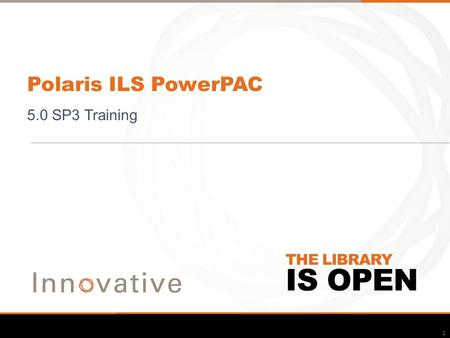 IS OPEN THE LIBRARY Polaris ILS PowerPAC 5.0 SP3 Training 1.