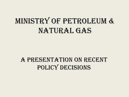 Ministry of Petroleum & Natural Gas A Presentation on recent policy decisions.