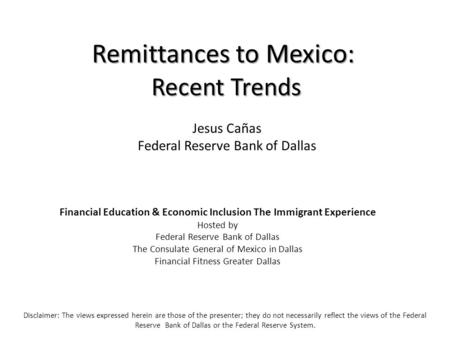 Remittances to Mexico: Recent Trends Disclaimer: The views expressed herein are those of the presenter; they do not necessarily reflect the views of the.