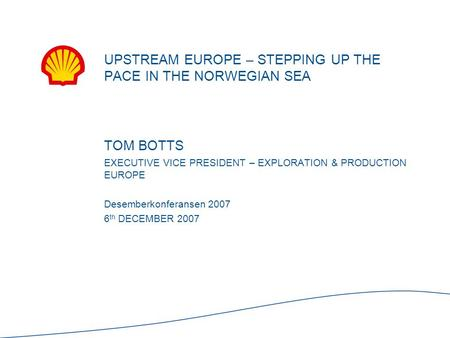 TOM BOTTS EXECUTIVE VICE PRESIDENT – EXPLORATION & PRODUCTION EUROPE Desemberkonferansen 2007 6 th DECEMBER 2007 UPSTREAM EUROPE – STEPPING UP THE PACE.