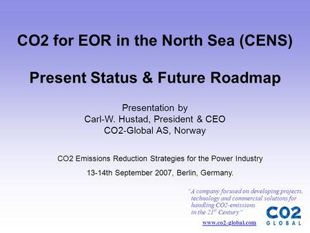 CO2 for EOR in the North Sea (CENS) Present Status & Future Roadmap CO2 Emissions Reduction Strategies for the Power Industry 13-14th September 2007, Berlin,