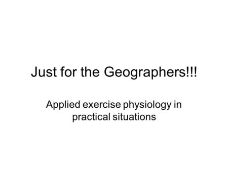 Just for the Geographers!!! Applied exercise physiology in practical situations.