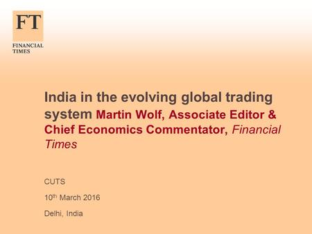 India in the evolving global trading system Martin Wolf, Associate Editor & Chief Economics Commentator, Financial Times CUTS 10 th March 2016 Delhi, India.