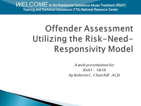 Offender Assessment Utilizing the Risk-Need- Responsivity Model A web presentation for RSAT - T&TA by Roberta C. Churchill -ACJS.
