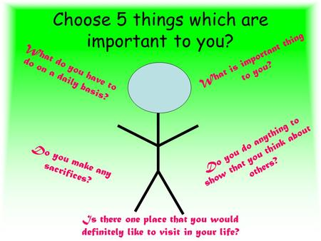Choose 5 things which are important to you? What is important thing to you? What do you have to do on a daily basis? Do you do anything to show that you.