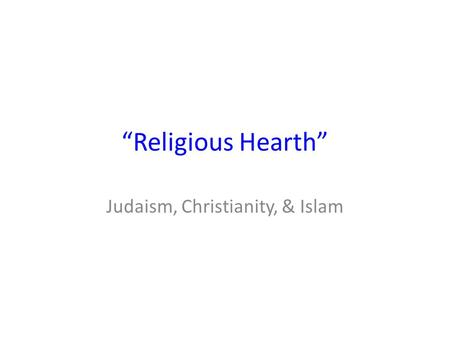 """Religious Hearth"" Judaism, Christianity, & Islam."