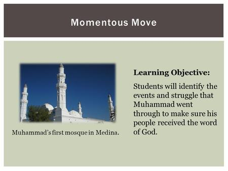 Momentous Move Learning Objective: Students will identify the events and struggle that Muhammad went through to make sure his people received the word.