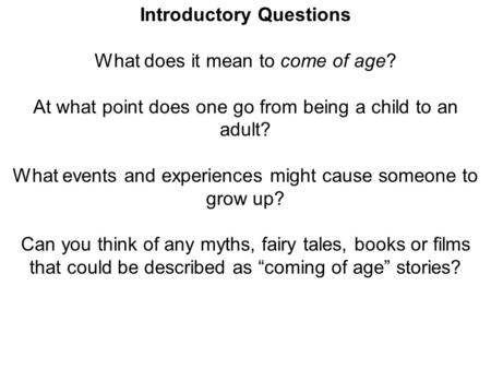 Introductory Questions What does it mean to come of age? At what point does one go from being a child to an adult? What events and experiences might cause.