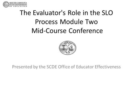 The Evaluator's Role in the SLO Process Module Two Mid-Course Conference Presented by the SCDE Office of Educator Effectiveness.