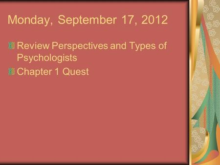 Monday, September 17, 2012 Review Perspectives and Types of Psychologists Chapter 1 Quest.