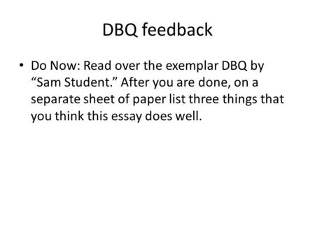 "DBQ feedback Do Now: Read over the exemplar DBQ by ""Sam Student."" After you are done, on a separate sheet of paper list three things that you think this."