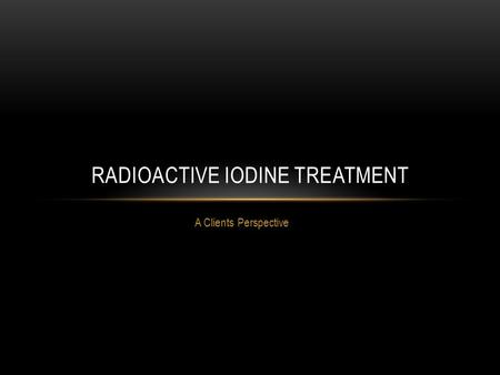 A Clients Perspective RADIOACTIVE IODINE TREATMENT.
