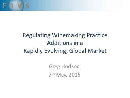 Regulating Winemaking Practice Additions in a Rapidly Evolving, Global Market Greg Hodson 7 th May, 2015.