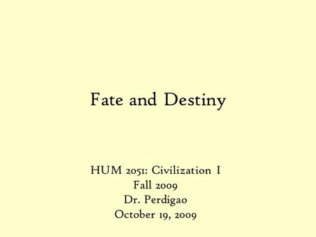 Fate and Destiny HUM 2051: Civilization I Fall 2009 Dr. Perdigao October 19, 2009.