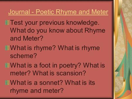 Journal - Poetic Rhyme and Meter Test your previous knowledge. What do you know about Rhyme and Meter? What is rhyme? What is rhyme scheme? What is a foot.