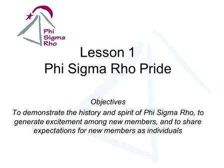 Lesson 1 Phi Sigma Rho Pride Objectives To demonstrate the history and spirit of Phi Sigma Rho, to generate excitement among new members, and to share.