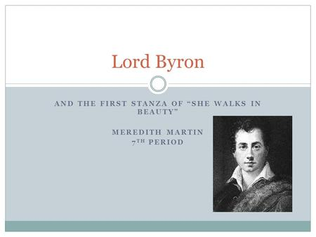 "AND THE FIRST STANZA OF ""SHE WALKS IN BEAUTY"" MEREDITH MARTIN 7 TH PERIOD Lord Byron."