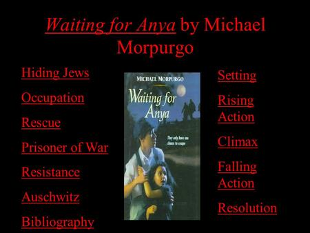 Waiting for Anya by Michael Morpurgo Hiding Jews Occupation Rescue Prisoner of War Resistance Auschwitz Bibliography Setting Rising Action Climax Falling.