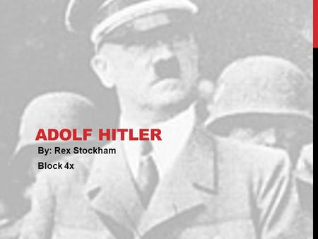 ADOLF HITLER By: Rex Stockham Block 4x. EARLY LIFE Born April 20, 1889 in Braunau am Inn, Austria Known as Adi Had 4 siblings but only he and his sister.
