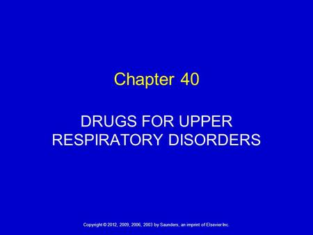 1 Copyright © 2012, 2009, 2006, 2003 by Saunders, an imprint of Elsevier Inc. Chapter 40 DRUGS FOR UPPER RESPIRATORY DISORDERS.