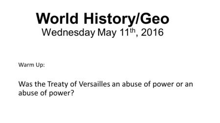 World History/Geo Wednesday May 11 th, 2016 Warm Up: Was the Treaty of Versailles an abuse of power or an abuse of power?