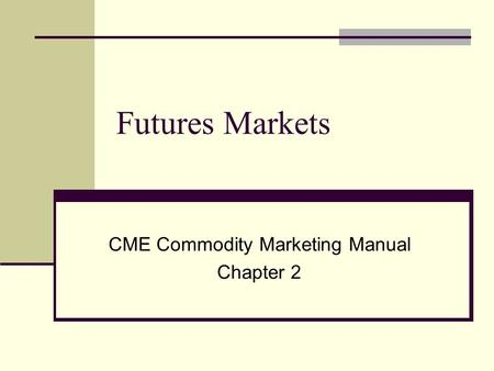 Futures Markets CME Commodity Marketing Manual Chapter 2.