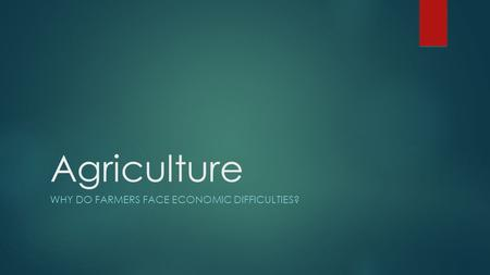 Agriculture WHY DO FARMERS FACE ECONOMIC DIFFICULTIES?