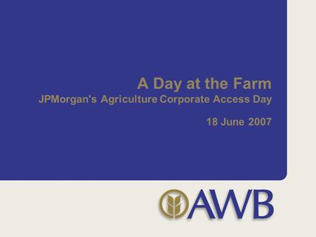 A Day at the Farm JPMorgan's Agriculture Corporate Access Day 18 June 2007.