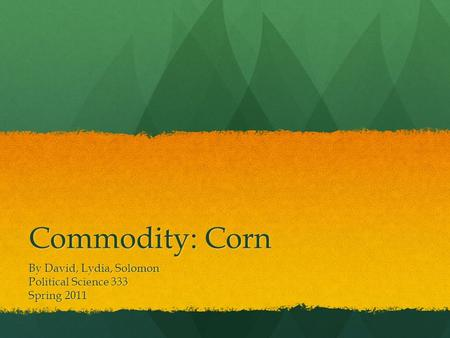 Commodity: Corn By David, Lydia, Solomon Political Science 333 Spring 2011.