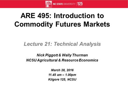 ARE 495: Introduction to Commodity Futures Markets Lecture 21: Technical Analysis Nick Piggott & Wally Thurman NCSU Agricultural & Resource Economics March.